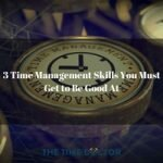 3 Time Management Skills You Must Get to Be Good At