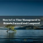 How to Use Time Management to Remain Focused and Composed