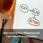 How to Stop Over Planning and Cure Your Procrastination