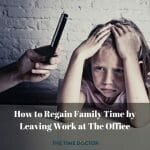 How to Regain Family Time by Leaving Work at The Office